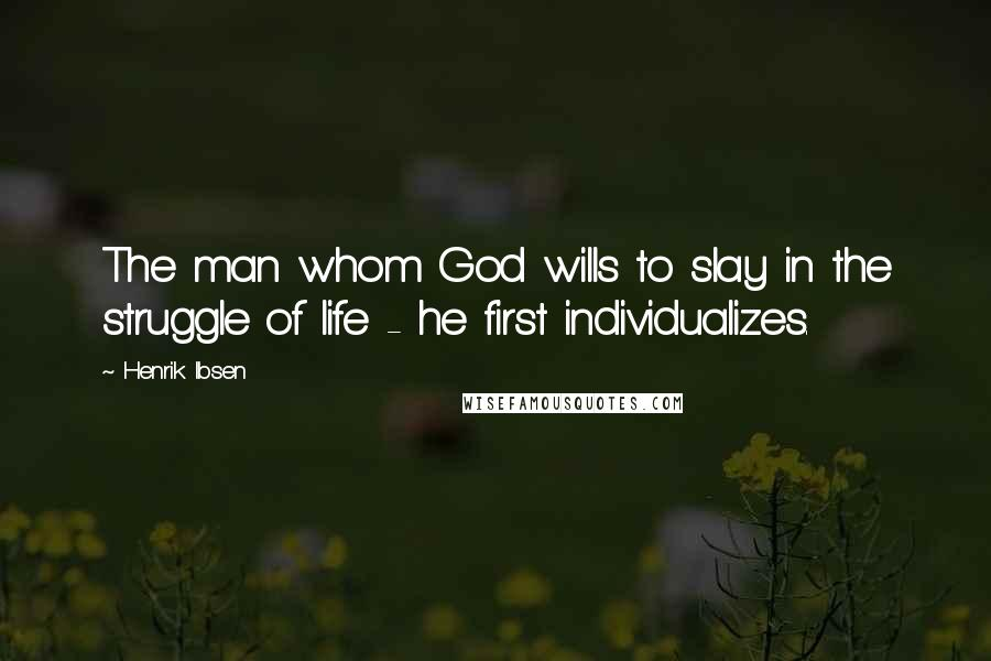 Henrik Ibsen quotes: The man whom God wills to slay in the struggle of life - he first individualizes.