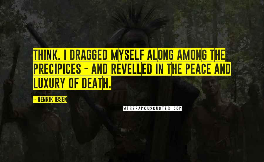 Henrik Ibsen quotes: Think. I dragged myself along among the precipices - and revelled in the peace and luxury of death.