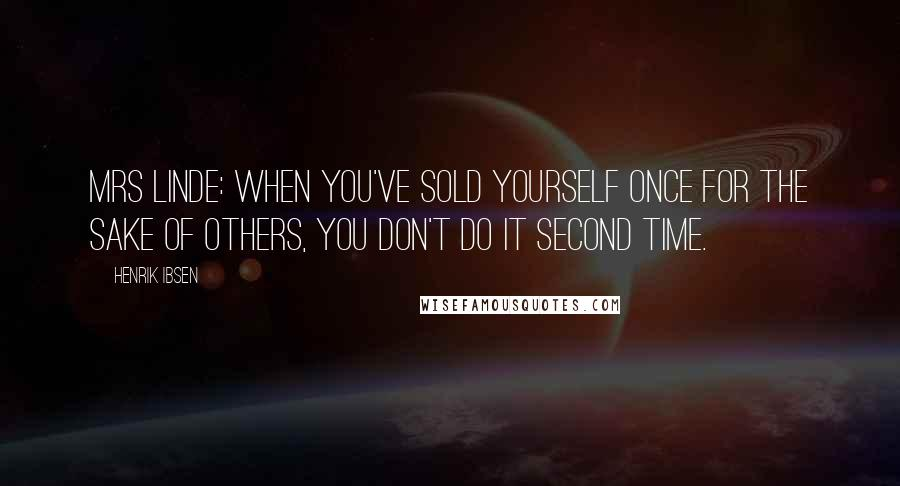 Henrik Ibsen quotes: Mrs LINDE: When you've sold yourself once for the sake of others, you don't do it second time.