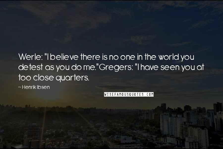 """Henrik Ibsen quotes: Werle: """"I believe there is no one in the world you detest as you do me.""""Gregers: """"I have seen you at too close quarters."""