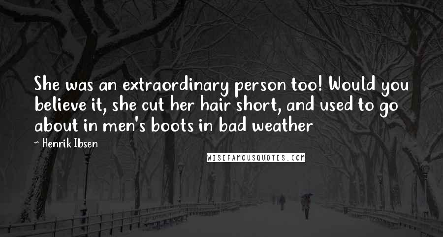 Henrik Ibsen quotes: She was an extraordinary person too! Would you believe it, she cut her hair short, and used to go about in men's boots in bad weather