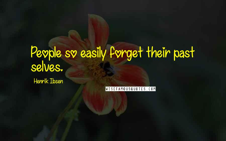 Henrik Ibsen quotes: People so easily forget their past selves.