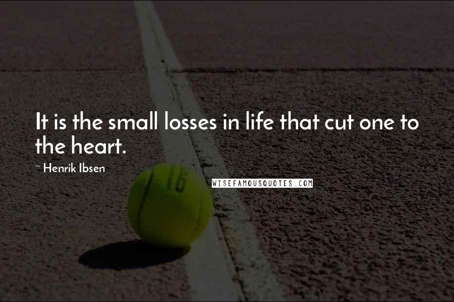 Henrik Ibsen quotes: It is the small losses in life that cut one to the heart.