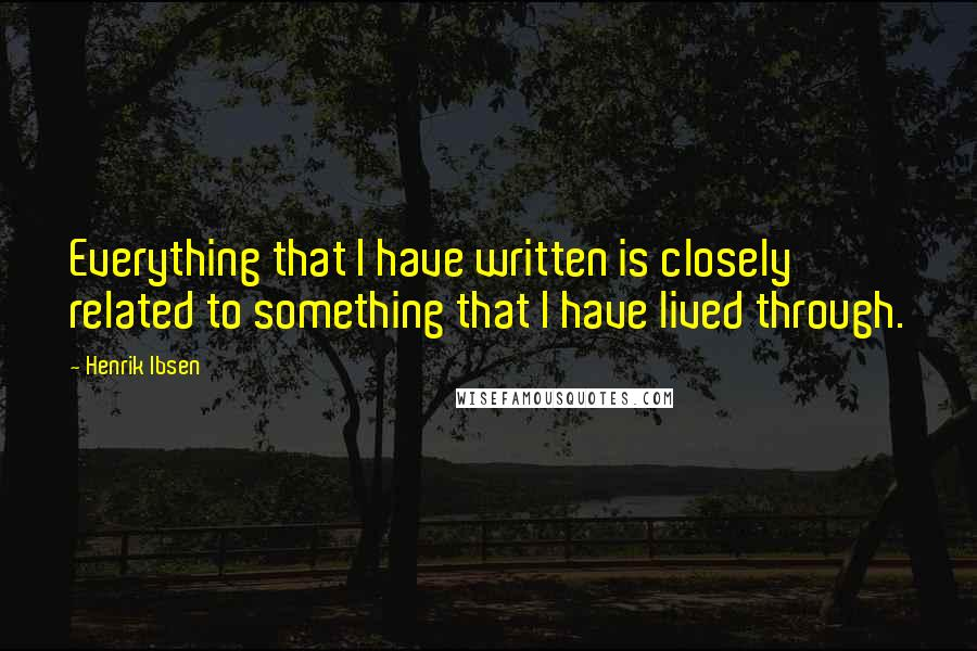 Henrik Ibsen quotes: Everything that I have written is closely related to something that I have lived through.