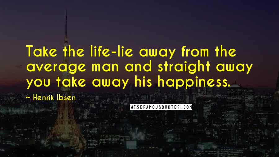 Henrik Ibsen quotes: Take the life-lie away from the average man and straight away you take away his happiness.