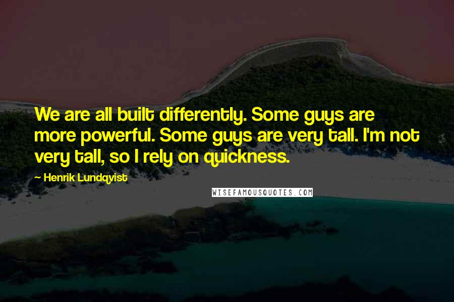 Henrik Lundqvist quotes: We are all built differently. Some guys are more powerful. Some guys are very tall. I'm not very tall, so I rely on quickness.
