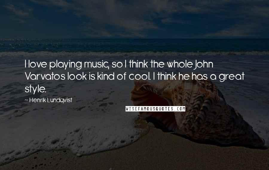 Henrik Lundqvist quotes: I love playing music, so I think the whole John Varvatos look is kind of cool. I think he has a great style.
