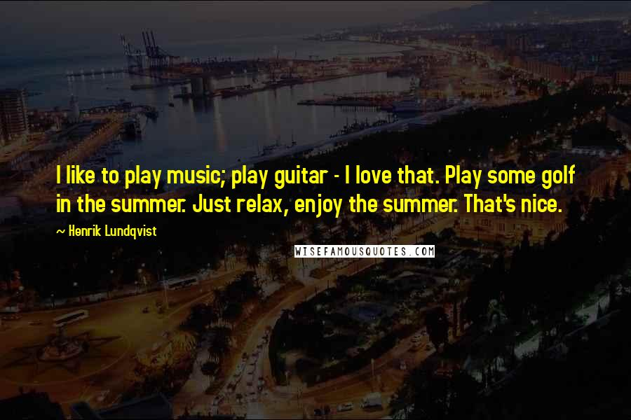 Henrik Lundqvist quotes: I like to play music; play guitar - I love that. Play some golf in the summer. Just relax, enjoy the summer. That's nice.