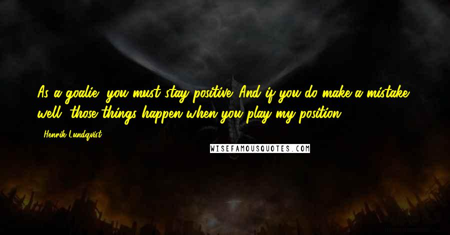 Henrik Lundqvist quotes: As a goalie, you must stay positive. And if you do make a mistake, well, those things happen when you play my position.