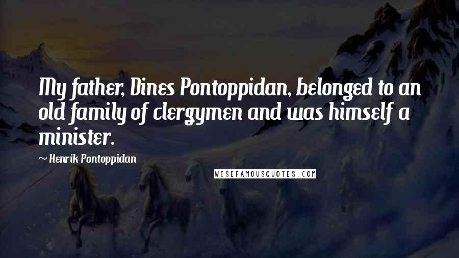 Henrik Pontoppidan quotes: My father, Dines Pontoppidan, belonged to an old family of clergymen and was himself a minister.