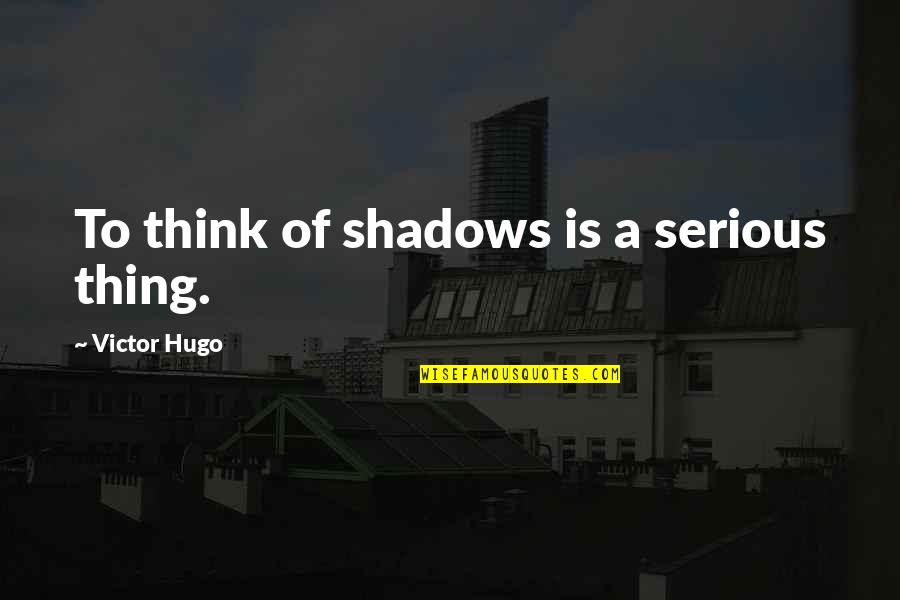 Henry 8th Quotes By Victor Hugo: To think of shadows is a serious thing.
