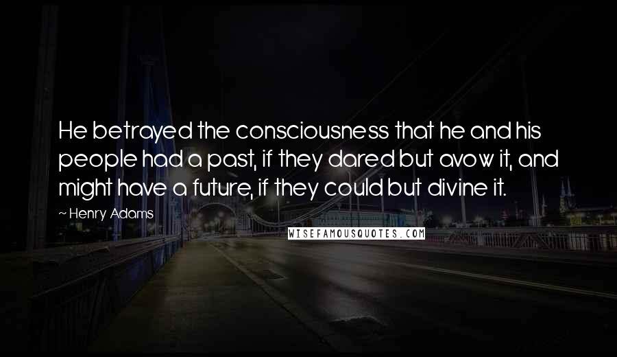 Henry Adams quotes: He betrayed the consciousness that he and his people had a past, if they dared but avow it, and might have a future, if they could but divine it.