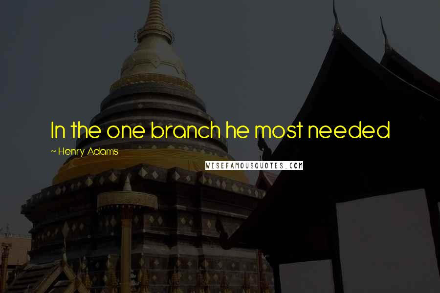 Henry Adams quotes: In the one branch he most needed