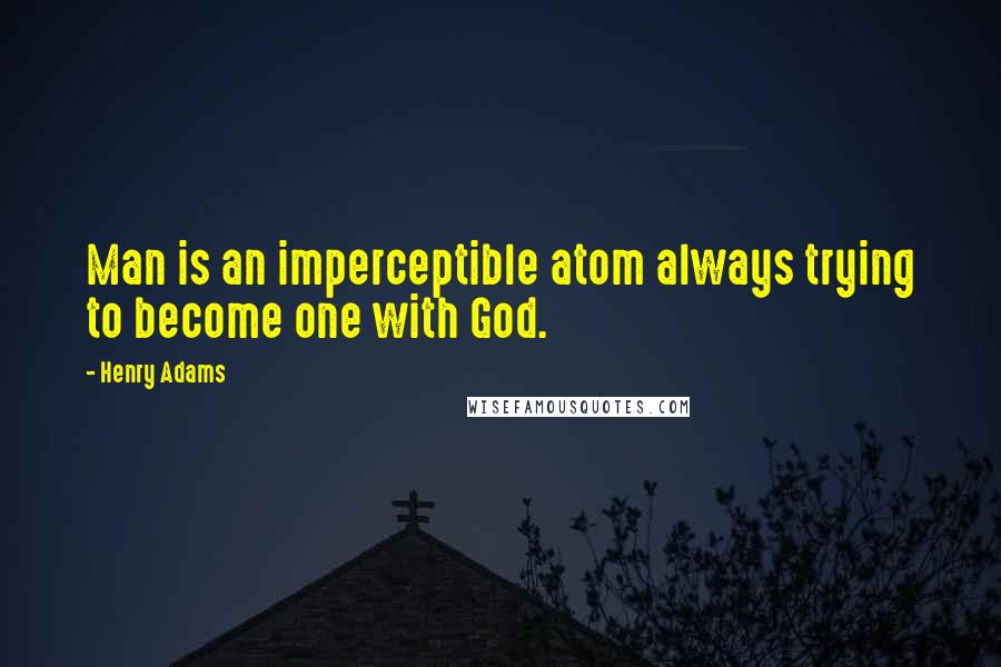 Henry Adams quotes: Man is an imperceptible atom always trying to become one with God.