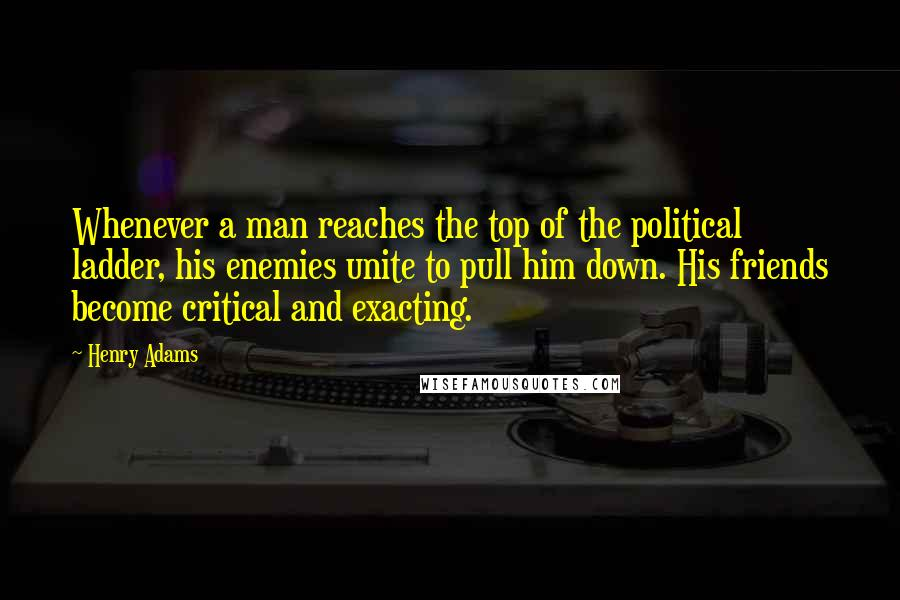 Henry Adams quotes: Whenever a man reaches the top of the political ladder, his enemies unite to pull him down. His friends become critical and exacting.