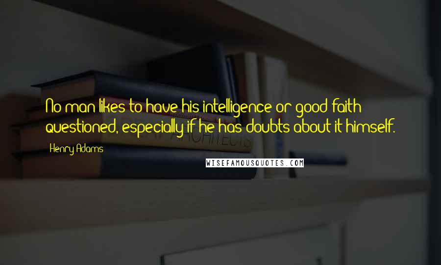 Henry Adams quotes: No man likes to have his intelligence or good faith questioned, especially if he has doubts about it himself.