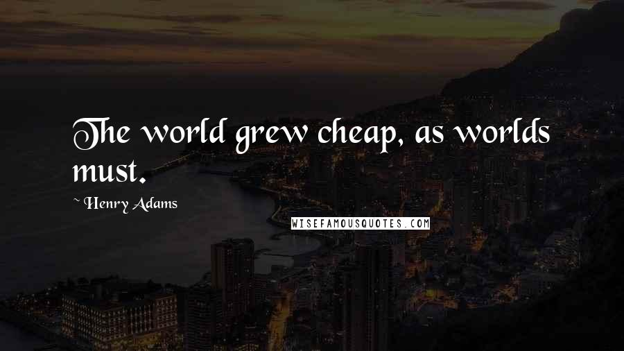 Henry Adams quotes: The world grew cheap, as worlds must.