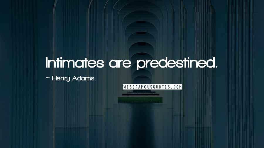Henry Adams quotes: Intimates are predestined.