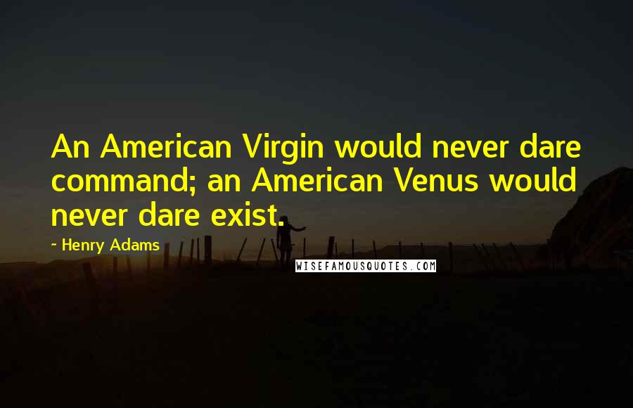 Henry Adams quotes: An American Virgin would never dare command; an American Venus would never dare exist.