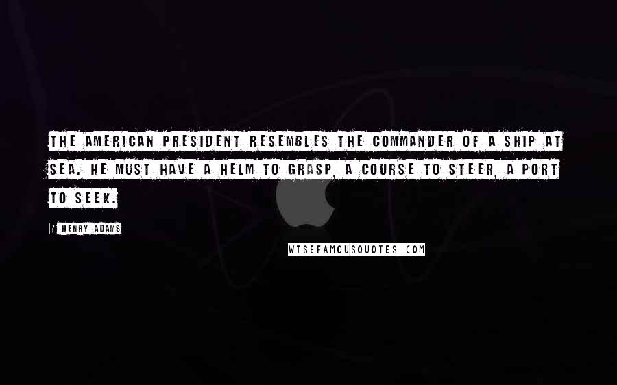 Henry Adams quotes: The American President resembles the commander of a ship at sea. He must have a helm to grasp, a course to steer, a port to seek.