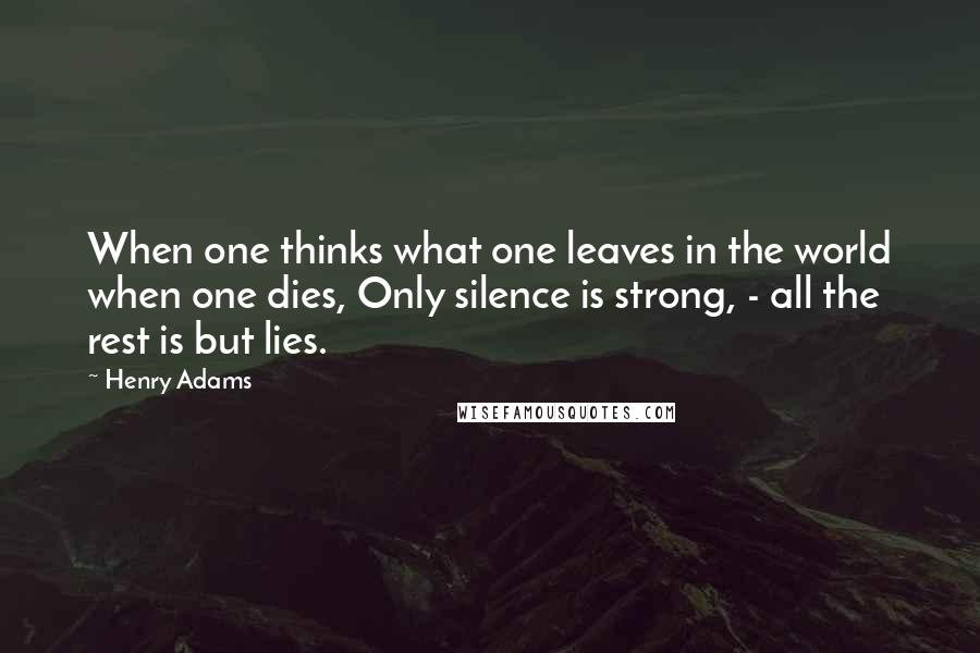 Henry Adams quotes: When one thinks what one leaves in the world when one dies, Only silence is strong, - all the rest is but lies.
