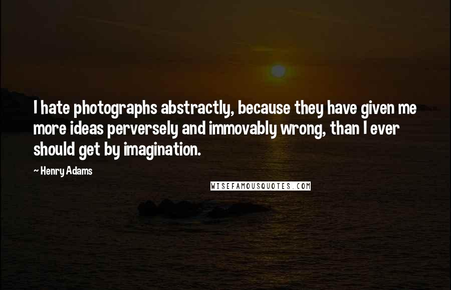 Henry Adams quotes: I hate photographs abstractly, because they have given me more ideas perversely and immovably wrong, than I ever should get by imagination.