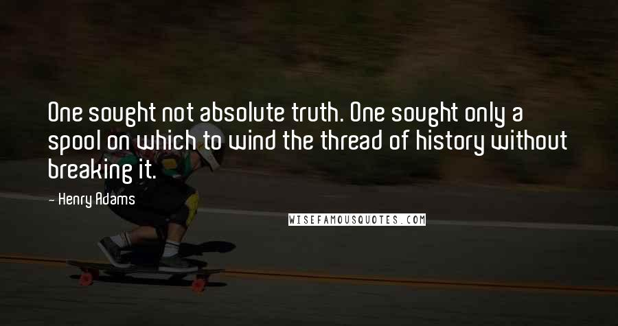 Henry Adams quotes: One sought not absolute truth. One sought only a spool on which to wind the thread of history without breaking it.