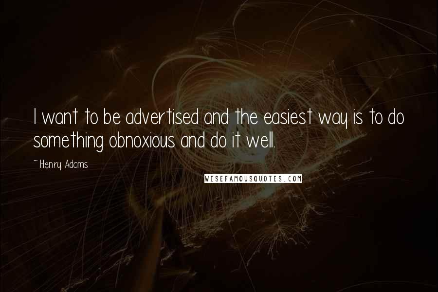 Henry Adams quotes: I want to be advertised and the easiest way is to do something obnoxious and do it well.
