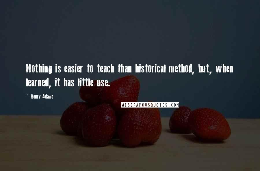 Henry Adams quotes: Nothing is easier to teach than historical method, but, when learned, it has little use.