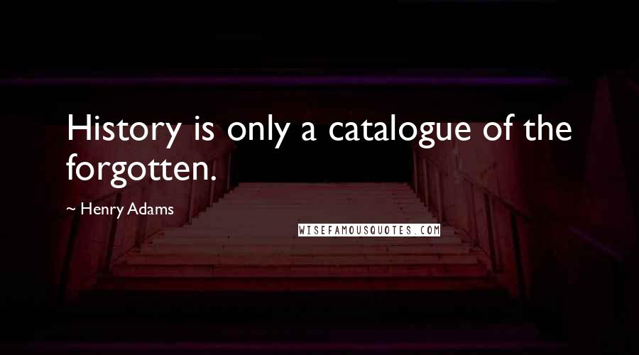 Henry Adams quotes: History is only a catalogue of the forgotten.