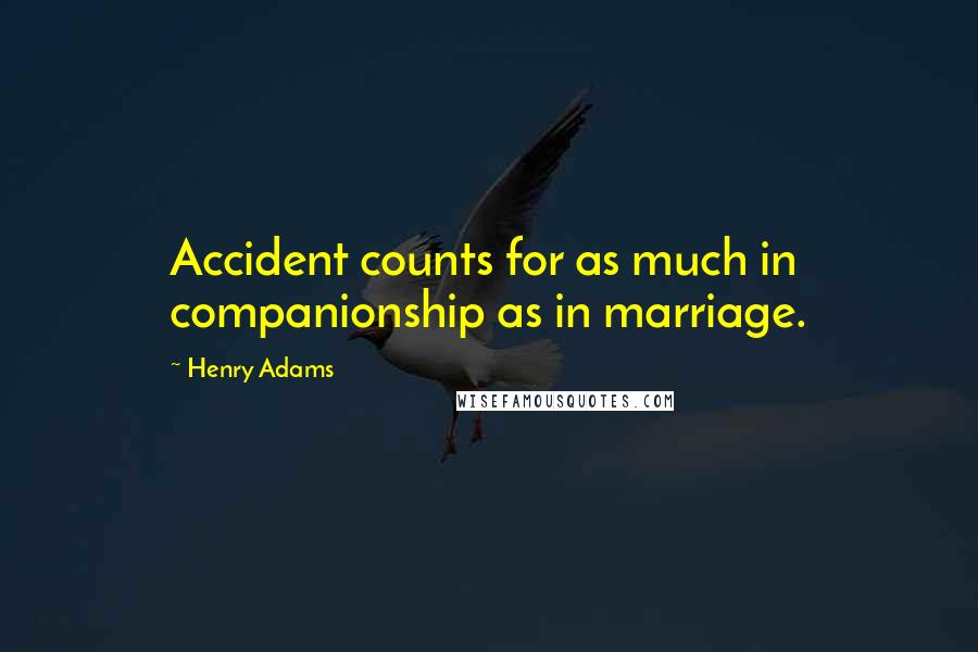 Henry Adams quotes: Accident counts for as much in companionship as in marriage.