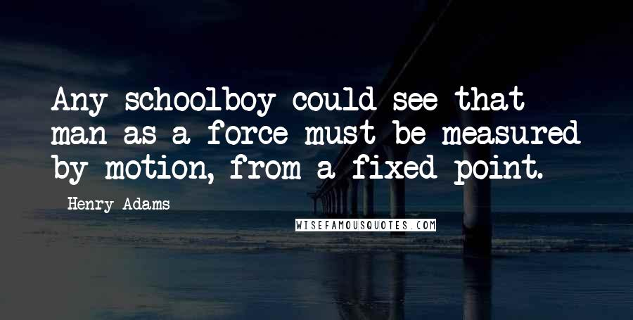 Henry Adams quotes: Any schoolboy could see that man as a force must be measured by motion, from a fixed point.
