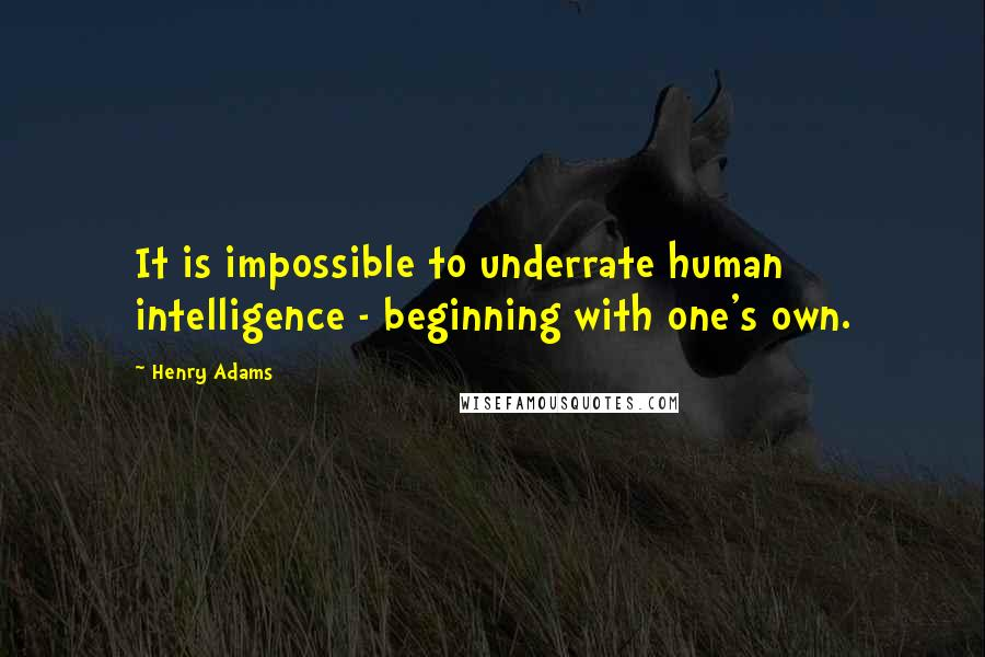 Henry Adams quotes: It is impossible to underrate human intelligence - beginning with one's own.