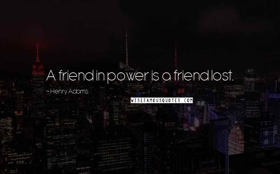 Henry Adams quotes: A friend in power is a friend lost.