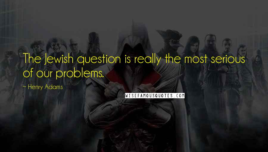 Henry Adams quotes: The Jewish question is really the most serious of our problems.