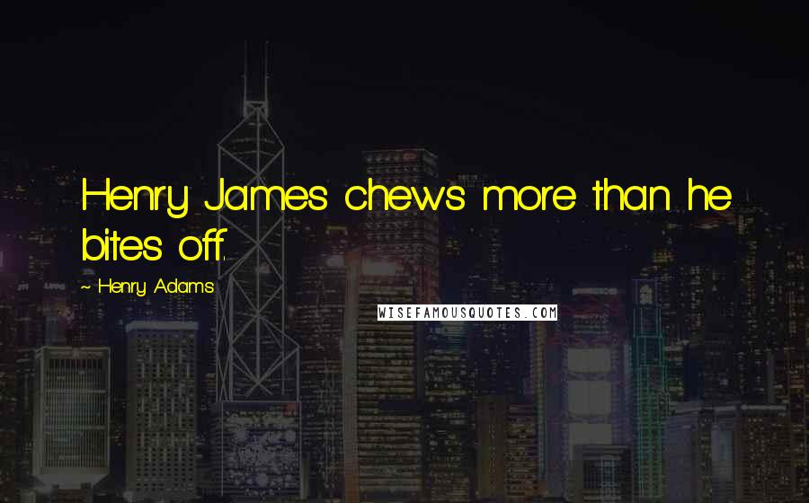 Henry Adams quotes: Henry James chews more than he bites off.