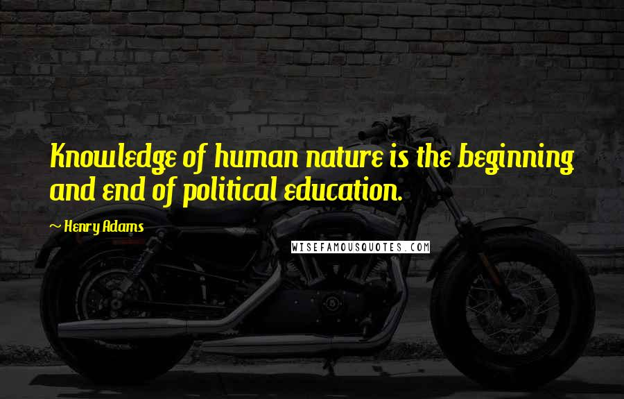 Henry Adams quotes: Knowledge of human nature is the beginning and end of political education.