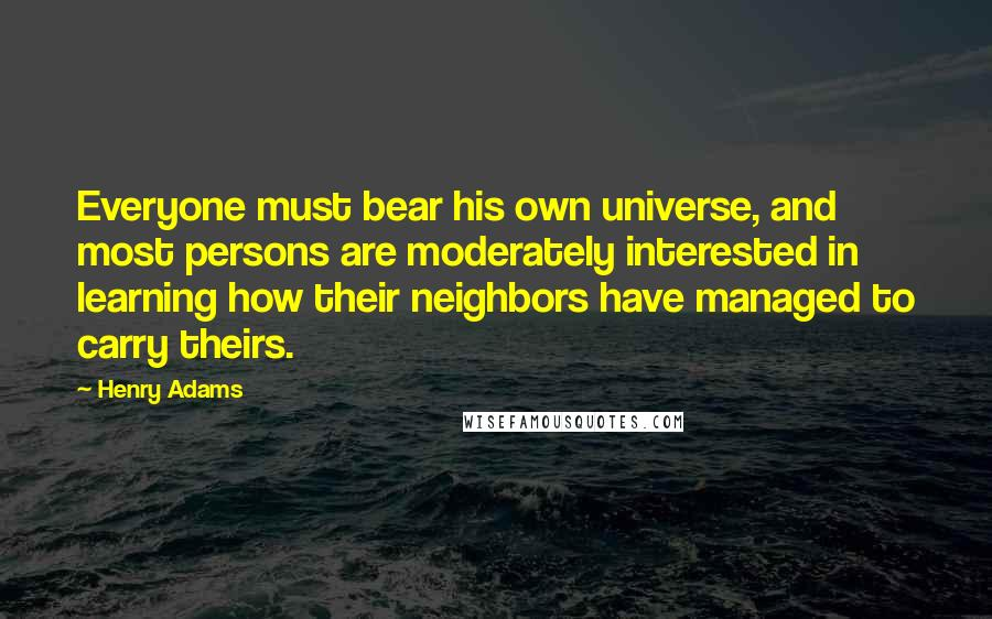 Henry Adams quotes: Everyone must bear his own universe, and most persons are moderately interested in learning how their neighbors have managed to carry theirs.
