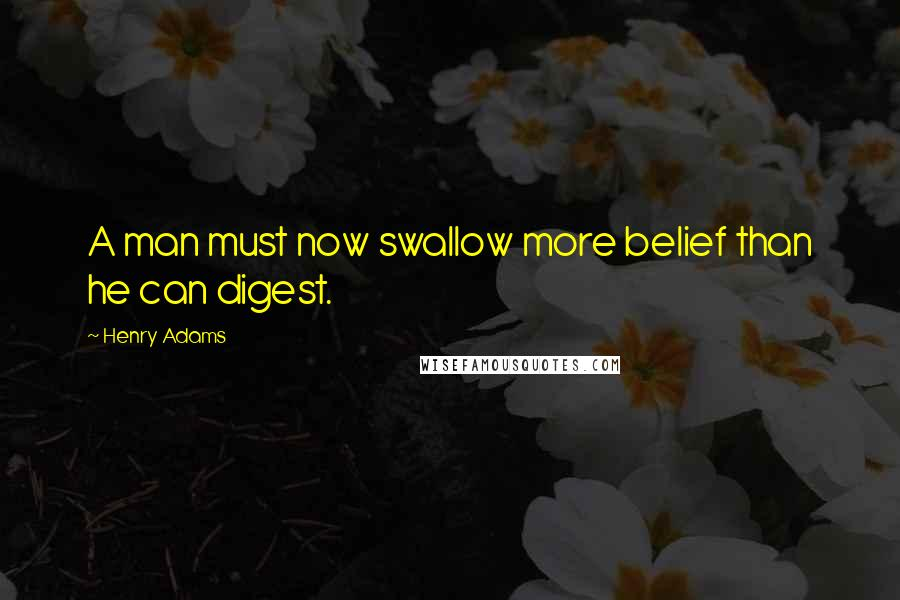 Henry Adams quotes: A man must now swallow more belief than he can digest.
