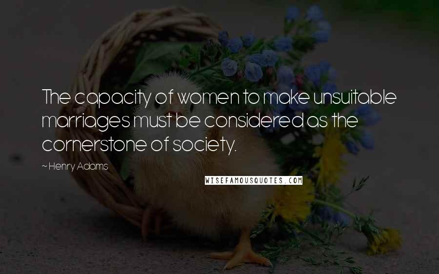 Henry Adams quotes: The capacity of women to make unsuitable marriages must be considered as the cornerstone of society.