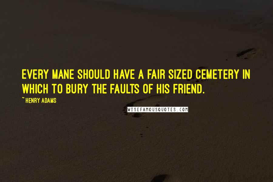 Henry Adams quotes: Every mane should have a fair sized cemetery in which to bury the faults of his friend.