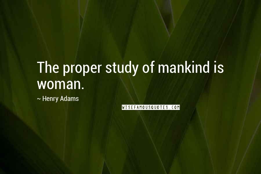 Henry Adams quotes: The proper study of mankind is woman.