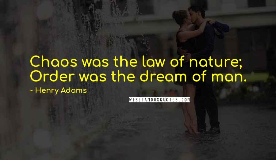 Henry Adams quotes: Chaos was the law of nature; Order was the dream of man.