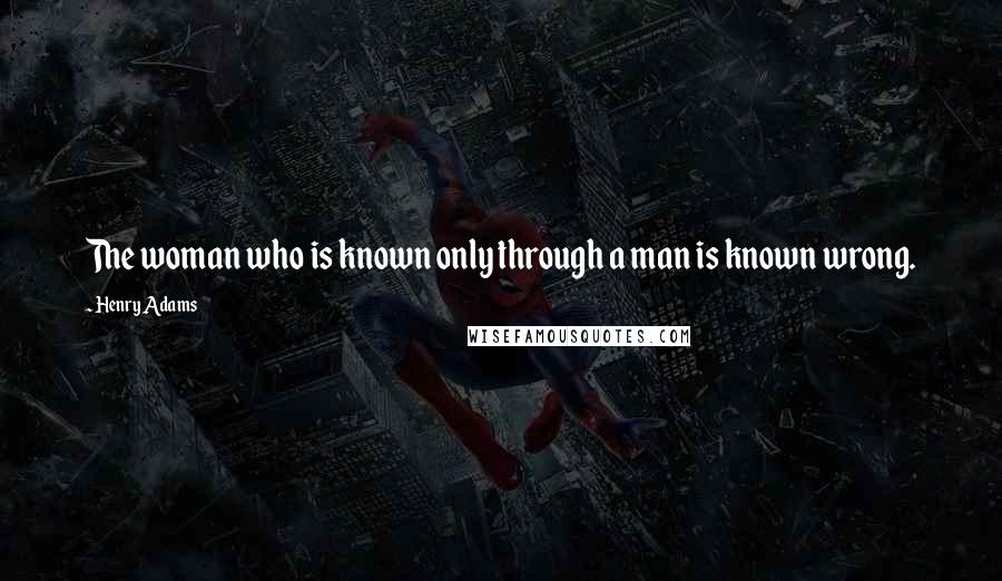 Henry Adams quotes: The woman who is known only through a man is known wrong.