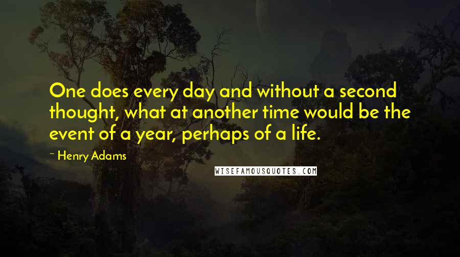 Henry Adams quotes: One does every day and without a second thought, what at another time would be the event of a year, perhaps of a life.
