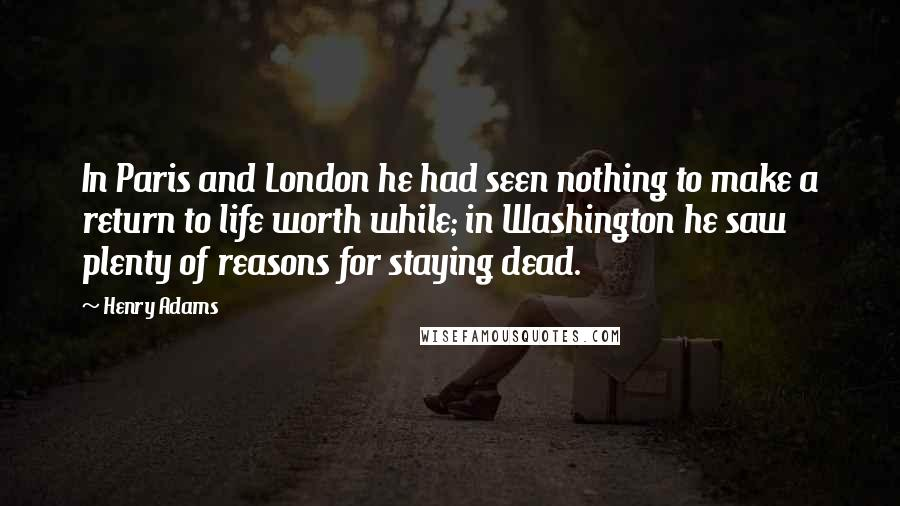 Henry Adams quotes: In Paris and London he had seen nothing to make a return to life worth while; in Washington he saw plenty of reasons for staying dead.