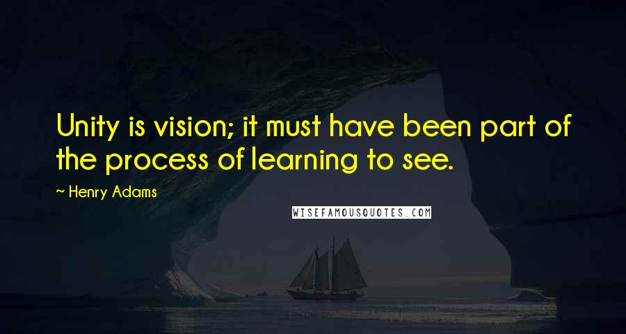 Henry Adams quotes: Unity is vision; it must have been part of the process of learning to see.