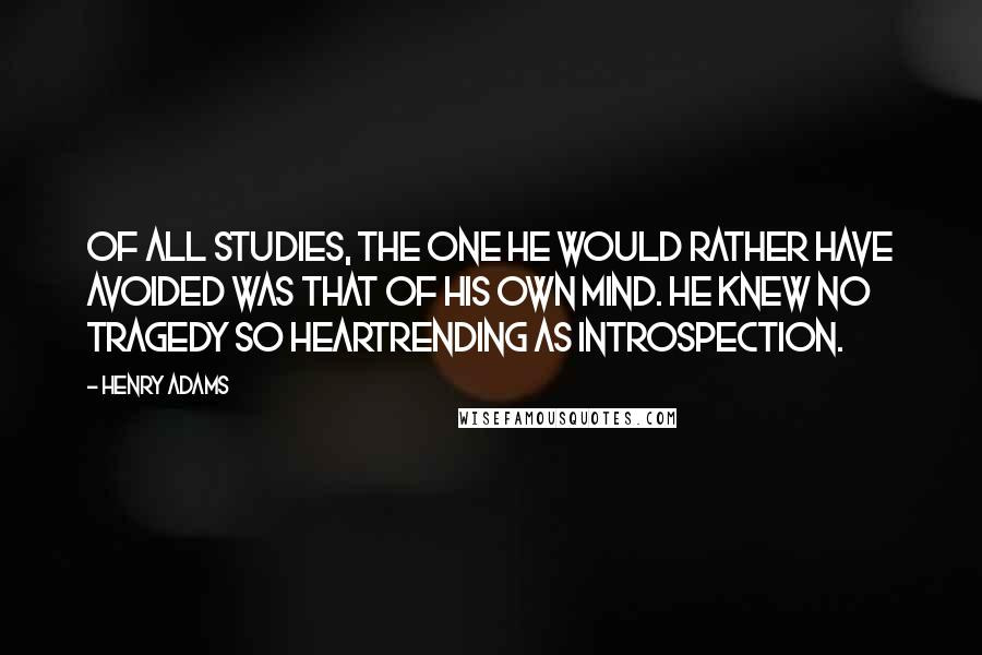 Henry Adams quotes: Of all studies, the one he would rather have avoided was that of his own mind. He knew no tragedy so heartrending as introspection.