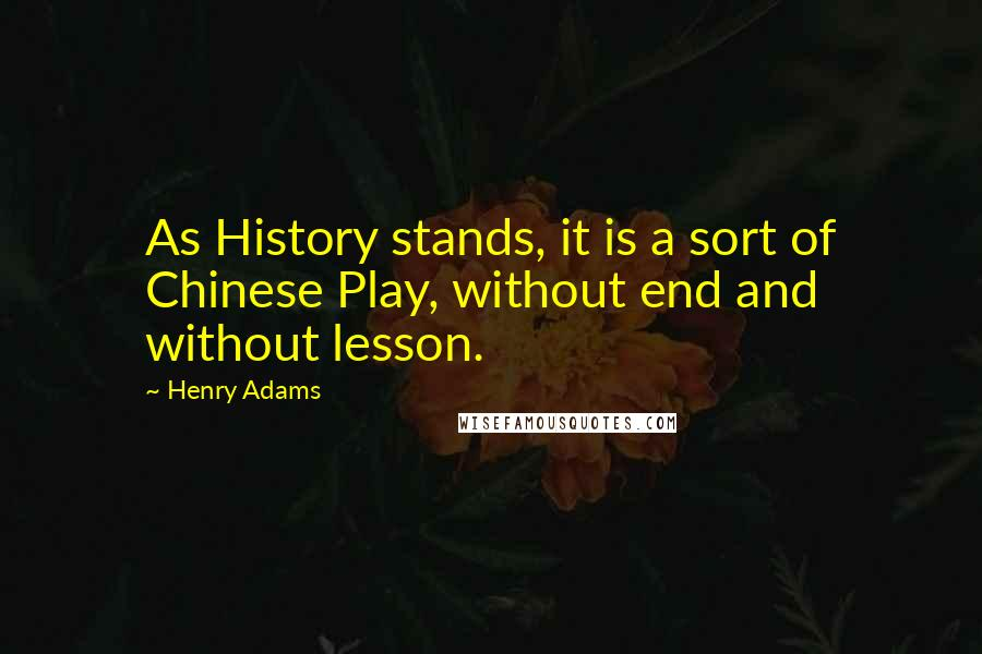 Henry Adams quotes: As History stands, it is a sort of Chinese Play, without end and without lesson.