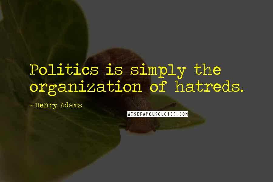 Henry Adams quotes: Politics is simply the organization of hatreds.